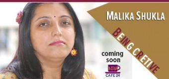 Being Creative- Malika Shukla – Coming Soon