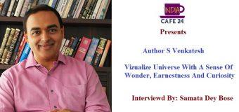 S. Venkatesh- Who Vizualize Universe With A Sense Of wonder, Earnestness And Curiosity